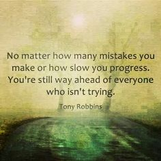 "► ""No matter how many mistakes you make or how slow the progress, you're still way ahead of everyone who isn't trying."" ~~Tony Robbins ★"