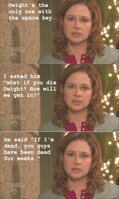 """""""Dwight's the only one with the spare key. I asked him 'what if you die Dwight? How will we get in?' He said, 'If I'm dead, you guys have been dead for weeks."""""""