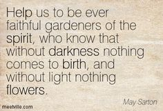 Help us to be ever faithful gardeners of the spirit, who know that without darkness nothing comes to birth, and without light nothing flowers. May Sarton