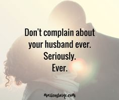 Don't complain about your husband ever. Seriously. Ever.