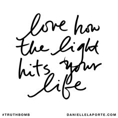 Love how the light hits your life. Subscribe: DanielleLaPorte.com #Truthbomb #Words #Quotes
