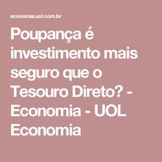 Poupança é investimento mais seguro que o Tesouro Direto? - Economia - UOL Economia