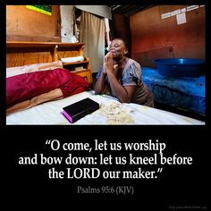 Psalms 95:6  O come let us worship and bow down: let us kneel before the LORD…