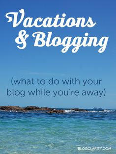 Vacations and Blogging: What to Do with Your Blog While You're Away