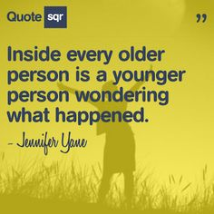Inside every older person is a younger person wondering what happened. - Jennifer Yane #quotesqr #quotes #lifequotes