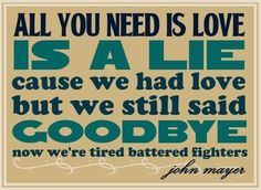 """""""All you need is love is a lie, cause we had a love but we still said goodbye."""""""