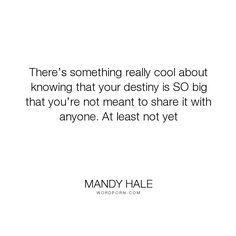 "Mandy Hale - ""There�s something really cool about knowing that your destiny is SO big that you�re..."". life, faith, dreams, trust, destiny, positive-thinking, single-woman, single-life, the-single-woman, being-single, single, singleness, faith-in-yourself, your-journey, finding-yourself, love, sharing-your-life-with-someone, walking-alone"