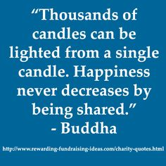 "#Charity #Quote: ""Thousands of candles can be lighted from a single candle. Happiness never decreases by being shared."" - Buddha"