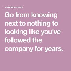 Go from knowing next to nothing to looking like you've followed the company for years.