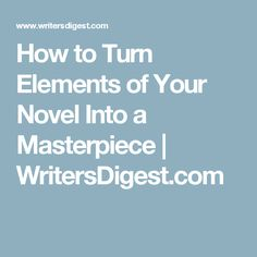 How to Turn Elements of Your Novel Into a Masterpiece | WritersDigest.com