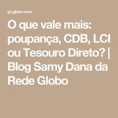 O que vale mais: poupança, CDB, LCI ou Tesouro Direto? | Blog Samy Dana da Rede Globo