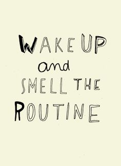 quando  a rotina cheira bem, acordo feliz.