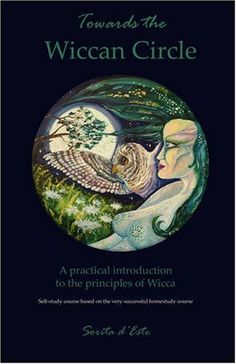 Towards the Wiccan Circle - A Practical Introduction to the Principles of Wicca