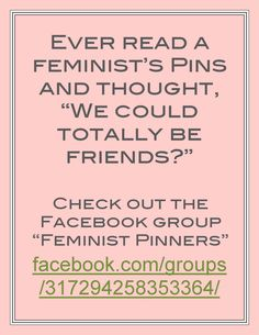 "Ever read a feminist's Pins and thought, ""We could totally be friends?"" Check out the Facebook group ""Feminist Pinners.""  https://www.facebook.com/groups/317294258353364/    P.S. I don't have facebook, but I wanted to share this with all of you who do!"