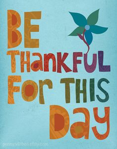 Be thankful for this day and every day that God has blessed us with. Amen.
