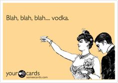 Blah, blah, blah.... vodka.