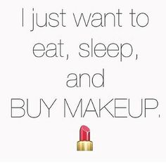 Lol this is so me. I can never have enough makeup. Its the only shopping I really like to do