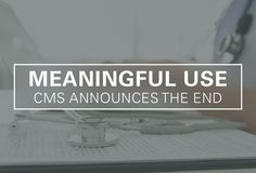 CMS Announces The End of Meaningful Use UltimateMedical.edu