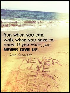 Run when you can, walk when you have to, crawl if you must, just NEVER GIVE UP. >> http://TeamGSF.com http://NeverGiveUp.org #nevergiveup #running #inspiration #DeanKarnazez