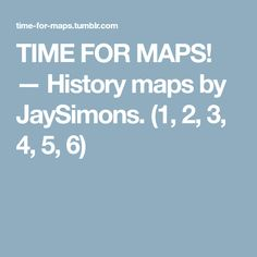 TIME FOR MAPS! — History maps by JaySimons. (1, 2, 3, 4, 5, 6)