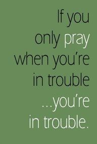 So true, there's no point in praying if you only pray in bad situations.