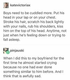 Boys need to be cuddled more. Put his head in your lap or on your chest. Stroke his hair, scratch his back lightly with your nails, rub his shoulders, kiss him on the top of his head. Anytime, not just when he's feeling down or trying to fall asleep. Cute Relationship Goals, Cute Relationships, Relationship Quotes, Healthy Relationships, Quote Girl, Les Sentiments, Kissing Him, Kissing Scenes, Feeling Down