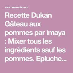 Recette Dukan Gâteau aux pommes par imaya : Mixer tous les ingrédients sauf les pommes. Eplucher les pommes, les couper en cubes et les integrer à la préparation et bien mélanger. Répartir dans un moule à cake ou dans moules à muffins en silicone. Me