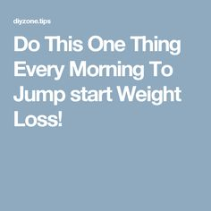 Do This One Thing Every Morning To Jump start Weight Loss!