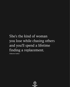 She's the kind of woman you lose while chasing others and you'll spend a lifetime finding a replacement. # She's The Kind Of Woman You Fact Quotes, Mood Quotes, True Quotes, Great Quotes, Positive Quotes, Quotes To Live By, Motivational Quotes, Inspirational Quotes, Numb Quotes