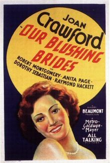 """Our Blushing Brides is a 1930 drama film starring Joan Crawford, Robert Montgomery, Anita Page, and Dorothy Sebastian. The film was a follow-up to Our Dancing Daughters (1928) and Our Modern Maidens (1929), and was a commercial success when it was released.  The two previous installments in the series were both silent films, while Our Blushing Brides had the novelty of being an early sound film or """"talkie"""" at a time when the phenomenon was relatively new."""