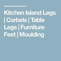 Kitchen Island Legs | Corbels | Table Legs | Furniture Feet | Moulding