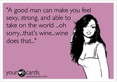 Funny Courtesy Hello Ecard: 'A good man can make you feel sexy, strong, and able to take on the world ...oh sorry...that's wine...wine does that...'