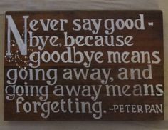 Never say goodbye, because goodbye means going away and going away means forgetting ~ Peter Pan
