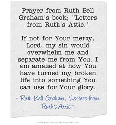 Prayer from Ruth Bell Graham's book; Letters from Ruth's Attic. If not for Your mercy, Lord, my sin would overwhelm me and separate me from You. I am amazed at how You have turned my broken life into something You can use for Your glory.