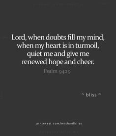 """""""Lord, when doubts fill my mind, when my heart is in turmoil, quiet me and give me renewed hope and cheer. """"When I worried about many things, your assuring words soothed my soul. Encouraging Bible Verses, Bible Encouragement, Favorite Bible Verses, Bible Verses Quotes, Faith Quotes, Favorite Quotes, Scriptures, Psalms Verses, Comforting Bible Verses"""