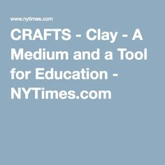 CRAFTS - Clay - A Medium and a Tool for Education - NYTimes.com