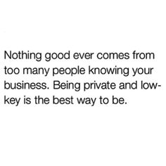 Being private & low-key is the only way to be. Nothing good will ever come from too many fuckin noise ass people knowing your business.