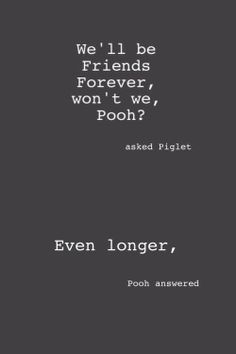 """themanalive: """"""""We'll be Friends Forever, won't we, Pooh?' asked Piglet. Even longer,' Pooh answered."""" ― A.A. Milne, Winnie-the-Pooh """""""
