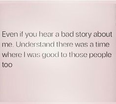 Even if you hear a bad story about me, understand there was a time where I was good to those people do.