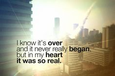 I know it's over and it never really began, but in my heart it was so real.