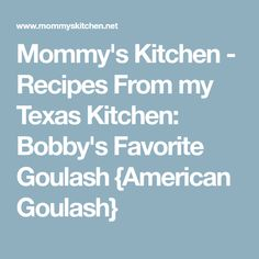 Mommy's Kitchen - Recipes From my Texas Kitchen: Bobby's Favorite Goulash {American Goulash}