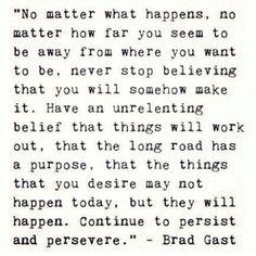 Não importa o que aconteça, não importa o quão longe você parece estar de onde você quer ir, nunca parar de acreditar que, de alguma forma pode fazê-lo. Já possua uma crença implacável de que as coisas vão funcionar, que o longo caminho tem um propósito, que as coisas que você deseja pode não acontecer hoje, mas vão acontecer. Continue a persistir e perseverar