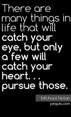 Il y a beaucoup de choses dans la vie qui attireront votre regard mais peu rentreront dans votre coeur...suivez seulement celles -ci