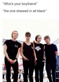 Accurate>>can I just say that Calum Michael and Luke all have white on their thirst s And Ashton is the one who is actually wearing all black.