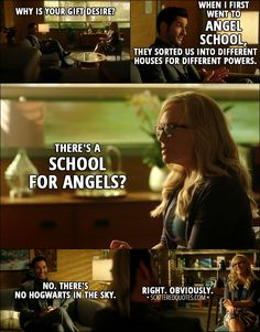 Quote from Lucifer 3x09 │ Linda Martin: Why is your gift desire? Lucifer Morningstar: Well, that's a good question, actually, I suppose. When I first went to angel school, they sorted us into different houses for different powers. Linda Martin: There's a school for angels? Lucifer Morningstar: No. There's no Hogwarts in the sky. Linda Martin: Right. Obviously. │ #Lucifer #LuciferMorningstar #LindaMartin #Quotes