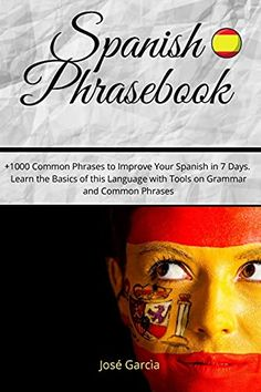 Spanish Phrasebook: +1000 Common Phrases To Improve Your Spanish In 7 Days. Learn The Basics Of This Language With Tools On Grammar And Common Phrases