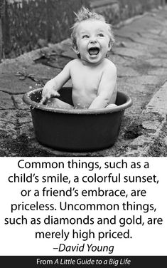 Common things, such as a child's smile, a colorful sunset, or a friend's embrace, are priceless. Uncommon things, such as diamonds and gold, are merely high priced. -David Young #ALittleGuide
