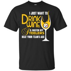 Pittsburgh Steelers T shirts Just To Drink Wine Watch My Steelers Beat Your Team's Ass Hoodies Sweatshirts