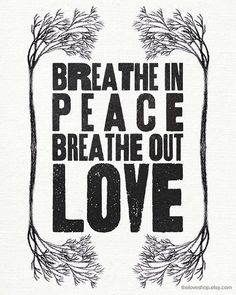 Breathe In Peace Breathe Out Love....