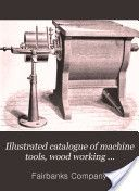 """Illustrated catalogue of machine tools, wood working machinery, etc. for manufacturing plants and machine shops"" - Fairbanks Company, 1907, 613"